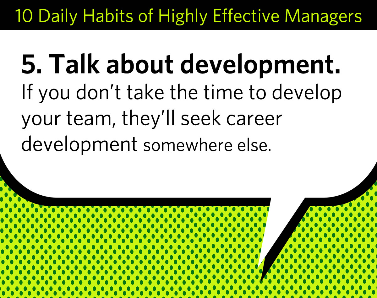 From the checklist: 5. Talk about development. If you don't take the time to develop your team, they'll seek career development somewhere else.